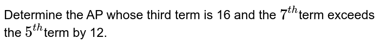 Determine the AP whose third term is 16 and the `7^(t h)`term exceeds the `5^(t h)`term by 12.