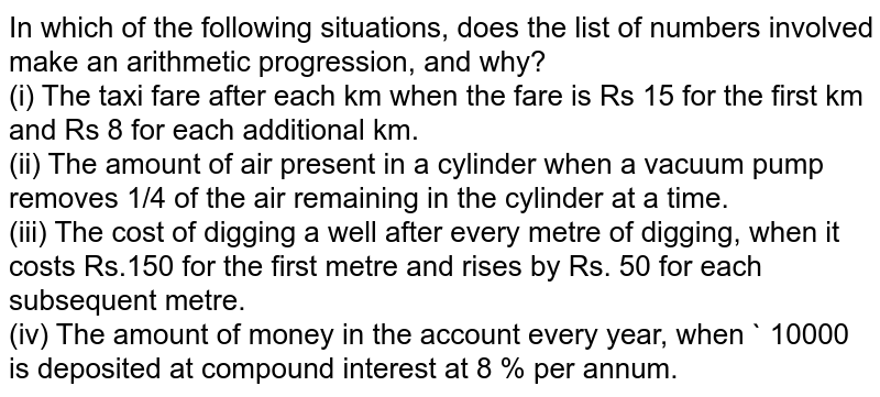 In which of the following situations, does the list  of numbers involved make an arithmetic progression, and why?<br>(i)  The  taxi fare after each km when the fare is Rs 15 for the first km and Rs 8 for  each additional km.<br>(ii) The amount of air present in a cylinder when a vacuum pump removes 1/4 of the air remaining in the cylinder at a time.<br> (iii) The cost of digging a well after every metre of digging, when it costs Rs.150 for the first metre and rises by Rs. 50 for each subsequent metre.<br> (iv) The amount of money in the account every year, when ` 10000 is deposited at compound interest at 8 % per annum.