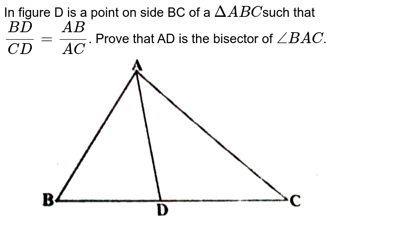 """In  figure D is a point on side BC of a `DeltaA B C`such  that `(B D)/(C D)=(A B)/(A C)`.  Prove that AD is the bisector of `/_B A C`. <br> <img src=""""https://d10lpgp6xz60nq.cloudfront.net/physics_images/X_HIN_MATH_C06_E06_009_Q01.png"""" width=""""80%"""">"""