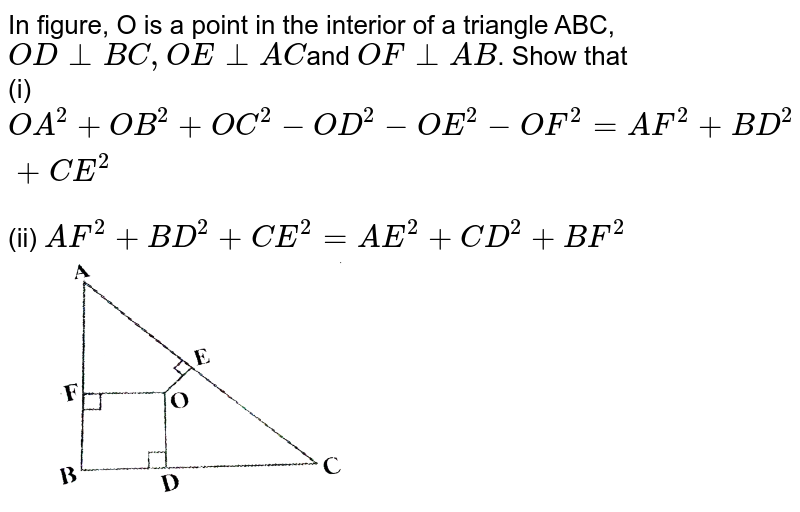 """In  figure, O is a point in the interior of a triangle ABC, `O D_ _B C ,O E_ _A C`and `O F_ _A B`.  Show that <br>(i) `O A^2+O B^2+O C^2-O D^2-O E^2-O F^2=A F^2+B D^2+C E^2`<br>(ii) `A F^2+B D^2+C E^2=A E^2+C D^2+B F^2` <br> <img src=""""https://d10lpgp6xz60nq.cloudfront.net/physics_images/X_HIN_MATH_C06_E05_008_Q01.png"""" width=""""50%"""">"""