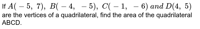 If `A(-5,\ 7),\ B(-4,\ -5),\ C(-1,\ -6)\ a n d\ D(4,\ 5)`are the  vertices of a quadrilateral, find the area of the quadrilateral ABCD.