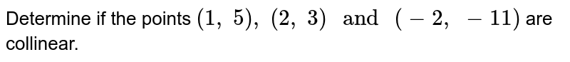 Determine if the points `(1,\ 5),\ (2,\ 3)\ and\ (-2,\  -11)` are collinear.