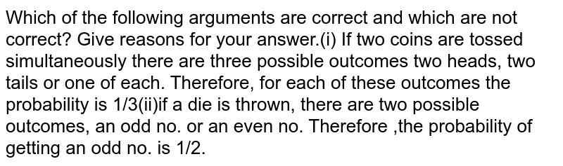Which of the following arguments are correct and which are not  correct? Give reasons for your answer.(i) If two  coins are tossed simultaneously there are three possible outcomes two heads,  two tails or one of each. Therefore, for each of these outcomes the probability is 1/3(ii)if a die is thrown, there are two possible outcomes, an odd no. or an even no.  Therefore ,the probability of getting an odd no. is 1/2.