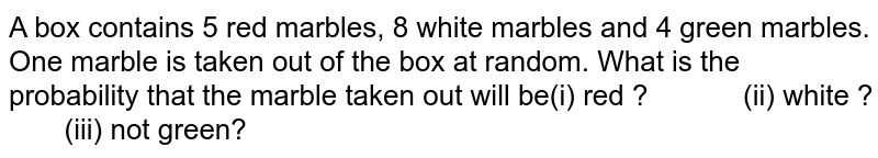 A box contains 5 red marbles, 8 white marbles and 4 green marbles.  One marble is taken out of the box at random. What is the probability that  the marble taken out will be(i) red ?  (ii) white  ?  (iii) not green?