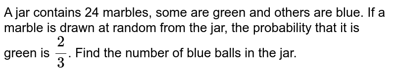 A jar contains 24 marbles, some are green and  others are blue. If a marble is drawn at random from the jar, the probability  that it is green is `2/3`. Find the number of blue balls in the jar.