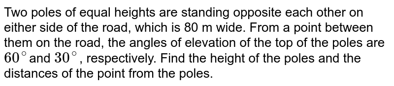Two poles of  equal heights are standing opposite each other on either side of the road, which  is 80 m wide. From a point between them on the road, the angles of elevation  of the top of the poles are `60^@`and `30^@`, respectively.  Find the  height of the poles and the distances of the point from the poles.
