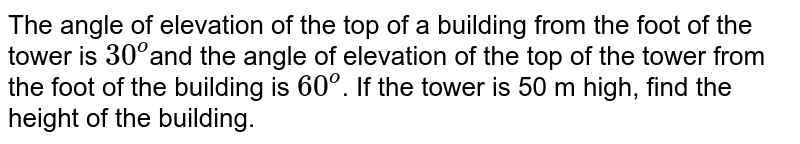 The angle of  elevation of the top of a building from the foot of the tower is `30^o`and the angle of elevation of the top of the  tower from the foot of the building is `60^o`. If the tower is  50 m high, find the height of the building.