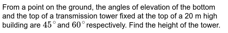 From a point on  the ground, the angles of elevation of the bottom and the top of a transmission  tower fixed at the top of a 20 m high building are `45^@`and `60^@`respectively. Find the height of the tower.