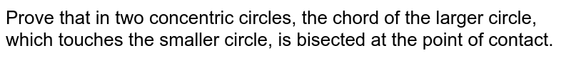 Prove that in two concentric circles, the chord of  the larger circle, which touches the smaller circle, is bisected at the point  of contact.