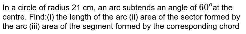 In a circle of radius 21 cm, an arc subtends an  angle of `60^o`at the  centre. Find:(i) the length of the arc (ii) area of the sector  formed by the arc (iii) area of the segment formed by the corresponding chord