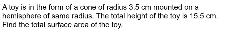 A toy is in the form of a cone of radius 3.5 cm  mounted on a hemisphere of same radius. The total height of the toy is 15.5  cm. Find the total surface area of the toy.