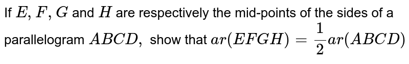 If `E ,F ,G` and `H` are respectively the mid-points of the sides of a   parallelogram `A B C D ,` show that `a r(E F G H)=1/2a r(A B C D)`