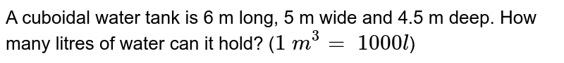 A cuboidal water tank is 6 m long, 5 m wide and 4.5 m  deep. How many litres of water can it hold? (`1\ m^3=\ 1000 l`)