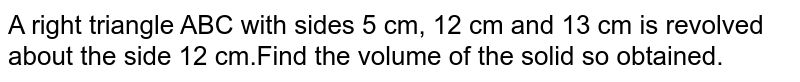 A right triangle ABC with sides 5 cm, 12 cm and 13 cm  is revolved about the side 12 cm.Find the volume of the solid so obtained.
