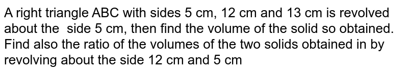 A right triangle ABC with sides 5 cm, 12 cm and 13 cm  is revolved about the side 5 cm, then  find the volume of the solid so obtained. Find also the ratio of the volumes  of the two solids obtained in by revolving about the side 12 cm and 5 cm