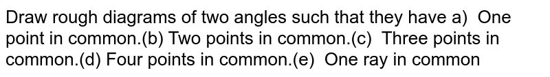 Draw rough  diagrams of two angles such that they havea)  One point in common.(b) Two  points in common.(c) Three points in common.(d) Four points  in common.(e) One ray in common