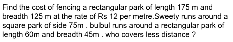 Find the cost of fencing a rectangular park of length 175 m and  breadth 125 m at the rate of Rs 12 per metre.Sweety runs around a square park of side 75m . bulbul runs around a rectangular park of length 60m and breadth 45m . who covers less distance ?