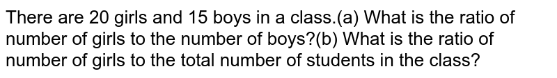 There are 20  girls and 15 boys in a class.(a) What is the ratio of number of girls to the number of boys?(b) What is the ratio of number of girls to the  total number of students in the class?