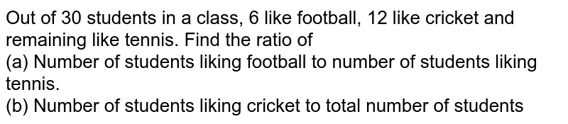 Out of 30 students in a class, 6 like football, 12 like cricket and  remaining like tennis. Find the ratio of <br>(a) Number of students liking football to number of students liking  tennis.<br>(b) Number of students liking cricket to total number of students