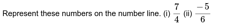 Represent these numbers on the number line. (i) `7/4` (ii) `(−5)/6`