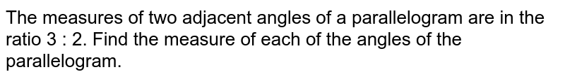 The measures of two adjacent angles of a  parallelogram are in the ratio 3 : 2. Find the measure of each of the angles  of the parallelogram.