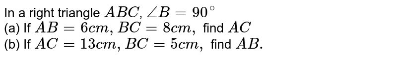In a right triangle `ABC`, `angle B=90^(@)`  <br>(a) If `AB=6cm,BC=8cm,` find `AC`  <br>(b)  If `AC=13cm,BC=5cm,` find `AB.`