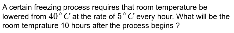 A certain freezing process requires that room temperature be lowered from  `40^@ C` at  the rate of `5^@C` every hour. What will be the room temprature 10 hours after the process begins ?