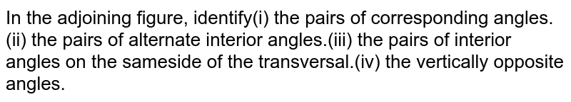 In the adjoining figure, identify(i) the pairs of corresponding angles.(ii) the pairs of alternate interior angles.(iii) the pairs of interior angles on the sameside of the transversal.(iv) the vertically opposite angles.