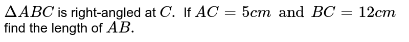 `Delta ABC` is right-angled at `C.` If `AC = 5 cm and BC = 12 cm` find the length of `AB.`