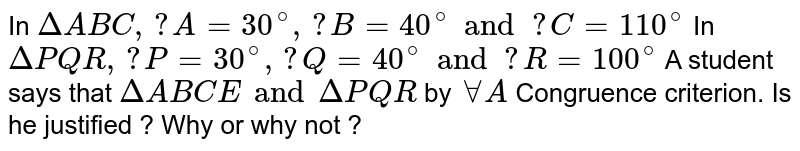 In `Delta ABC, ? A=30^@, ? B=40^@ and ? C=110^@` In `Delta PQR, ? P=30^@, ? Q=40^@ and ? R=100^@` A student says that `DeltaABCE and DeltaPQR` by `AAA` Congruence criterion. Is he justified ? Why or why not ?