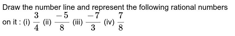 Draw the number line and represent the following rational numbers on it :  (i)  `3/4` (ii) `(-5)/8` (iii) `(-7)/3`  (iv)  `7/8`