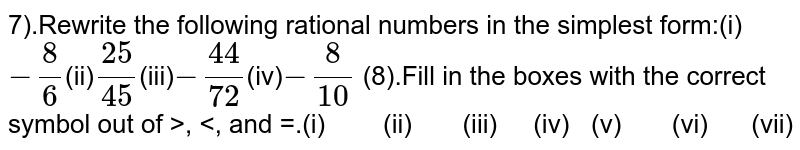 7).Rewrite the following rational numbers in the simplest form:(i)`-8/6`(ii)`25/45`(iii)`-44/72`(iv)`-8/10` (8).Fill in the boxes with the correct symbol out of  >, <, and =.(i) (ii)  (iii) (iv)  (v) (vi) (vii)