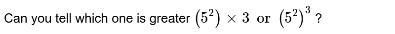 Can you tell which one is greater `(5^2) xx 3 or (5^2)^3` ?
