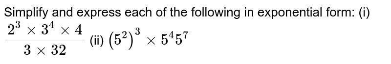 Simplify and express each of the following in exponential form: (i) `(2^3 xx 3^4 xx 4)/(3 xx 32)`  (ii)  `(5^2)^3 xx 5^4 5^7`