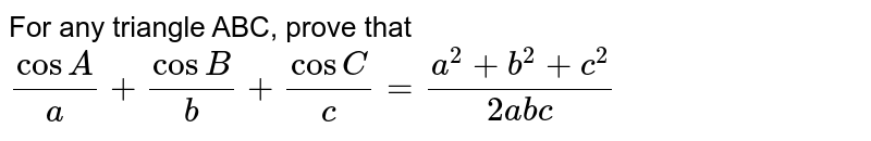 For any triangle ABC, prove that`(cosA)/a+(cosB)/b+(cosC)/c=(a^2+b^2+c^2)/(2a b c)`