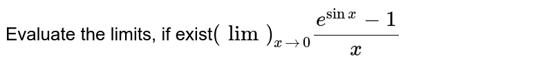 Evaluate the limits, if exist`(lim)_(x->0)(e^(sinx)-1)/x`