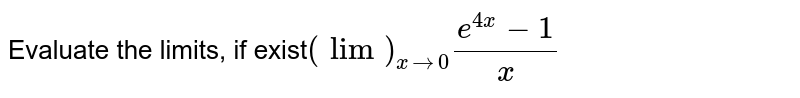 Evaluate the limits, if exist`(lim)_(x->0)(e^(4x)-1)/x`