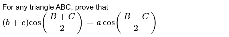 For any triangle ABC, prove that`(b+c)cos((B+C)/2)=acos((B-C)/2)`