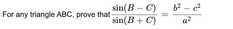 For any triangle ABC, prove that`sin(B-C)/sin(B+C)=(b^2-c^2)/(a^2)`