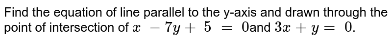 Find the equation  of line parallel to the y-axis and drawn through the point of  intersection of `x \ - 7y+\ 5\ =\ 0`and `3x+y  =\ 0`.