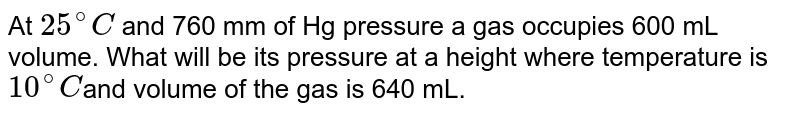 At `25^(@)C` and 760 mm of Hg pressure a gas occupies 600 mL volume. What will be its pressure at a height where temperature is `10^(@)C `and volume of the gas is 640 mL.