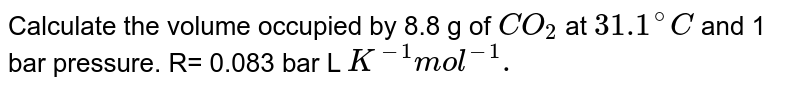 Calculate the volume occupied by 8.8 g of `CO_(2)` at `31.1^(@)C` and 1 bar pressure. R= 0.083 bar L `K^(-1)mol^(-1).`
