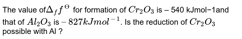 The value of`Delta _(f) f^(Ө)` for formation of `Cr_(2) O_(3)` is – 540 kJmol−1and that of `Al_(2) O_(3)` is `– 827 kJmol^(−1)`. Is the reduction of `Cr_(2) O_(3)` possible with Al ?