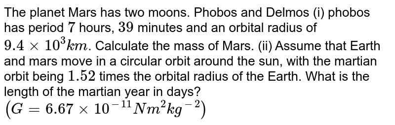 The planet Mars has two moons. Phobos and Delmos (i) phobos has period `7` hours, `39` minutes and an orbital radius of `9.4 xx 10^(3) km`. Calculate the mass of Mars. (ii) Assume that Earth and mars move in a circular orbit around the sun, with the martian orbit being `1.52` times the orbital radius of the Earth. What is the length of the martian year in days? `(G = 6.67 xx 10^(-11) Nm^(2) kg^(-2))`