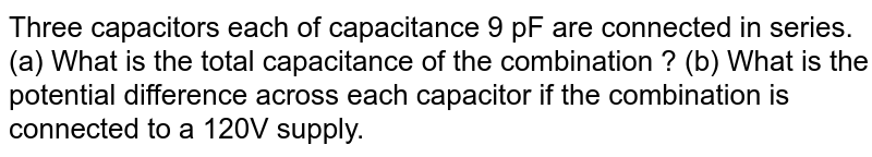 Three capacitors each of capacitance  9 pF are connected  in series. (a) What is the total capacitance of the combination ? (b) What is the potential difference across each capacitor if the combination is connected to a 120V supply.