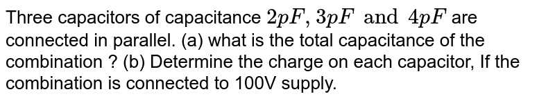Three capacitors of capacitance  `2 pF, 3 pF and 4 pF` are connected  in parallel. (a) what is the total capacitance of the combination ? (b) Determine  the charge  on each capacitor, If the combination is connected  to 100V supply.