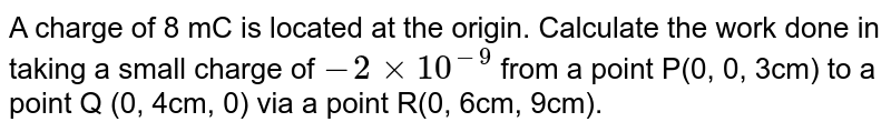 A charge of 8 mC is located at the origin. Calculate the work done in taking a small charge of `-2xx10^(-9)` from a point P(0, 0, 3cm) to a point Q (0, 4cm, 0) via a point R(0, 6cm, 9cm).