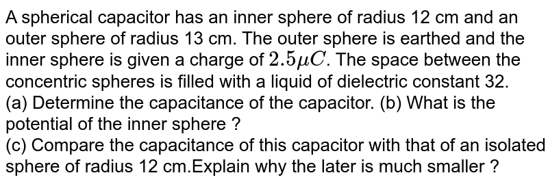 A spherical capacitor has an inner sphere of radius  12 cm and an outer sphere of radius 13 cm. The outer  sphere is earthed  and the inner  sphere  is given a charge  of `2.5 muC`. The space between the concentric spheres is filled  with a liquid  of dielectric  constant 32. <br>  (a) Determine the capacitance of the capacitor. (b) What is the potential of the inner sphere ? <br> (c) Compare the capacitance  of this capacitor  with that of an isolated sphere  of radius 12 cm.Explain why the later is much smaller ?