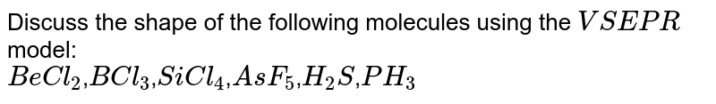Discuss the shape of the following molecules using the `VSEPR` model: <br> `BeCl_(2)`,`BCl_(3)`,`SiCl_(4)`,`AsF_(5)`,`H_(2)S`,`PH_(3)`