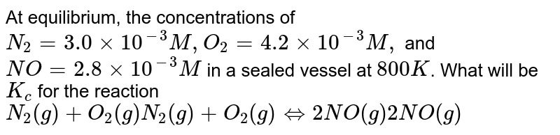At equilibrium, the concentrations of `N_(2)=3.0xx10^(-3)M, O_(2)=4.2xx10^(-3) M,` and `NO=2.8xx10^(-3) M` in a sealed vessel at `800K`. What will be `K_(c)` for the reaction <br> `N_(2)(g)+O_(2)(g)N_(2)(g)+O_(2)(g)hArr2NO(g)2NO(g)`
